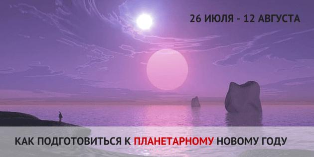 Как подготовиться к планетарному новому году 26 июля — 12 августа